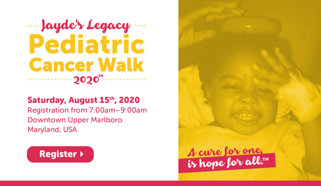 JAYDE'S LEGACY Pediatric Cancer Walk 2020  Date and Time Saturday, August 15, 2020 7:00 AM – 12:00 PM EDT  Location 14821 Pratt Street Upper Marlboro, Maryland, USA 20772